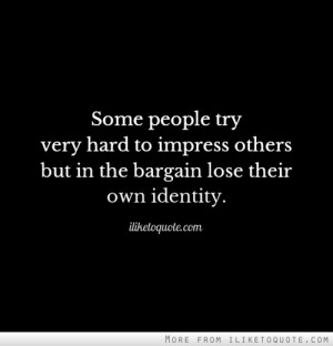 Some people try very hard to impress others but in the bargain lose ...
