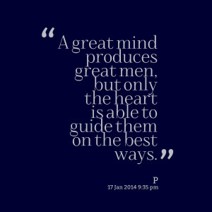 Quotes Picture: a great mind produces great men, but only the heart is ...