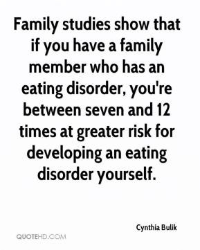 Family studies show that if you have a family member who has an eating ...
