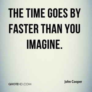 The time goes by faster than you imagine.