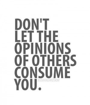 Truth.. Don't listen to others' opinions about you, focus on your own ...