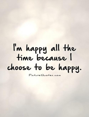 im-happy-all-the-time-because-i-choose-to-be-happy-quote-1.jpg