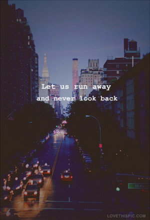 Lets runaway and never look back