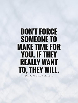 Don't force someone to make time for you. If they really want to, they ...