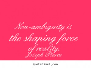 Non-ambiguity is the shaping force of reality. - Joseph Pierce. View ...