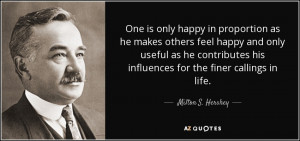 One is only happy in proportion as he makes others feel happy and only ...