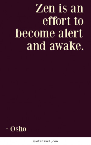 Osho Quotes - Zen is an effort to become alert and awake.