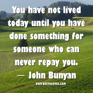 You have not lived today until you have done something for someone who ...