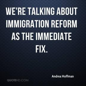 ... Hoffman - We're talking about immigration reform as the immediate fix