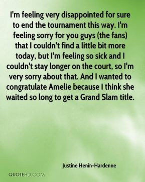 Justine Henin-Hardenne - I'm feeling very disappointed for sure to end ...