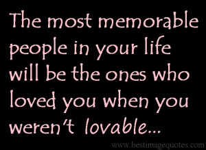 The most memorable people in your life will be the ones who loved you ...