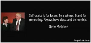 ... Stand for something. Always have class, and be humble. - John Madden