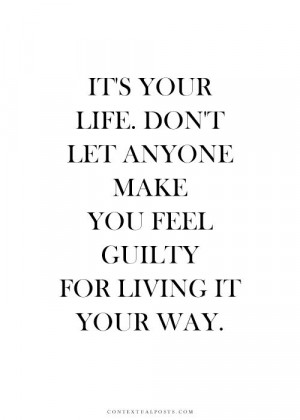 ... Make You Feel Guilty For Living It Your Way. - Reblogged from Audre