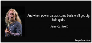 ... power ballads come back, we'll get big hair again. - Jerry Cantrell