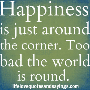 Quotes About Happiness And Love Happiness is just around the