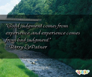 judgment comes from experience, and experience comes from bad judgment ...