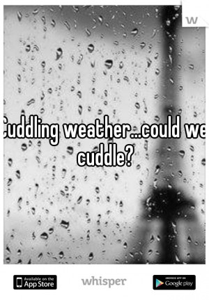 Cuddling weather...could we cuddle?