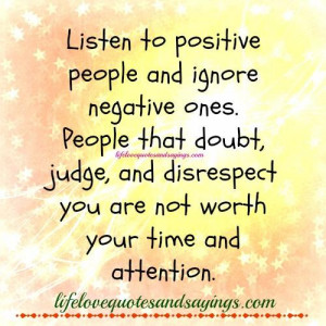 ... negative ones. People that doubt , judge ,and disrespect you are not