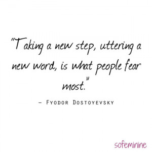 Taking a new step, uttering a new word, is what people fear most ...