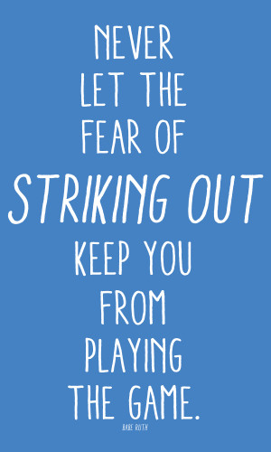 ... the fear of striking out keep you from playing the game. -babe ruth