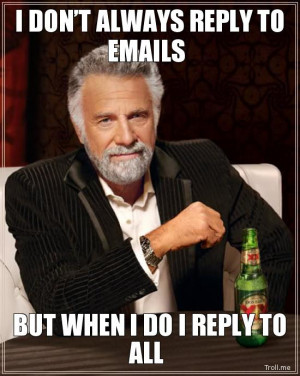 DON'T ALWAYS REPLY TO EMAILS, BUT WHEN I DO I REPLY TO ALL