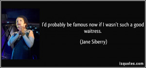 ... be famous now if I wasn't such a good waitress. - Jane Siberry