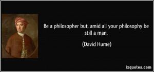 Be a philosopher but, amid all your philosophy be still a man. - David ...
