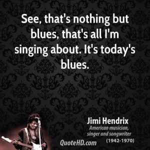 ... nothing but blues, that's all I'm singing about. It's today's blues