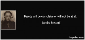 Beauty will be convulsive or will not be at all. - Andre Breton