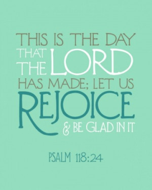 Each new day is a gift…let us REJOICE and be GLAD in it!!!