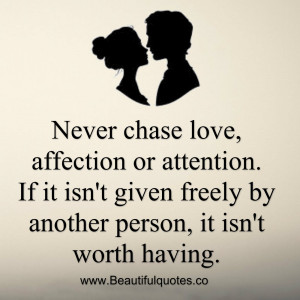 Never chase love, affection or attention.