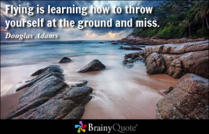 Flying is learning how to throw yourself at the ground and miss ...