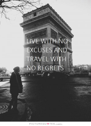 Live with no excuses and travel with no regrets. Picture Quote #1