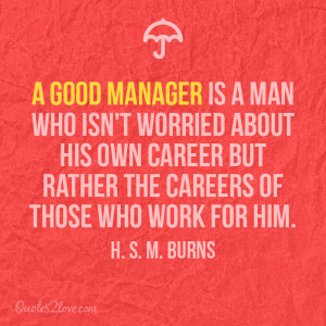 good manager is a man who isn't worried about his own career but ...