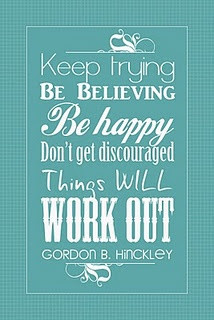 From Gordon B. Hinckley. I really needed to read this quote today ...