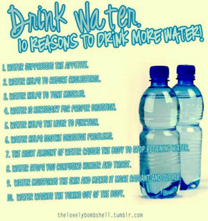 Drink plenty of water, it is good for you.
