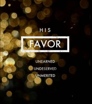 unearned and unmerited favor. And because it is undeserved, unearned ...