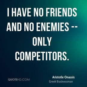 have no friends and no enemies - only competitors.