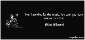 ... this music. You can't get more serious than that. - Dizzy Gillespie