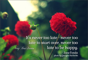 It's never too late – never too late to start over, never too late ...
