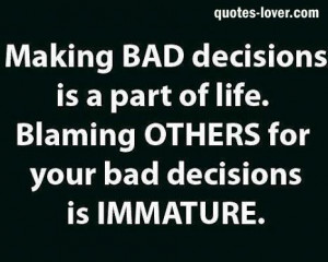 ... is a part of life Blaming others for your bad decisions is immature