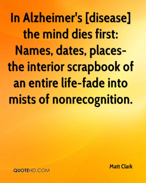 In Alzheimer's [disease] the mind dies first: Names, dates, places-the ...