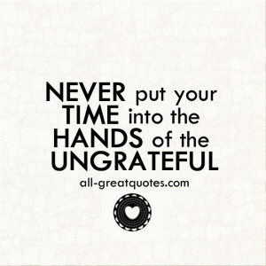 NEVER put your TIME into the HANDS of the UNGRATEFUL – Positive ...