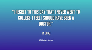 regret to this day that I never went to college. I feel I should ...