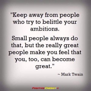 Keep away from people who belittle you