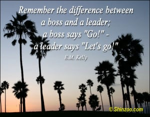 """Remember the difference between a boss and a leader; a boss says """"Go ..."""