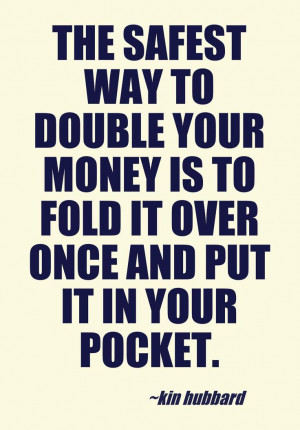 ... Way to double your money... Kin Hubbard. Bet responsibly #quotes