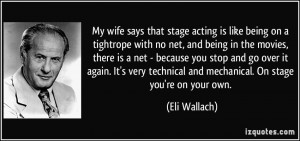 My wife says that stage acting is like being on a tightrope with no ...