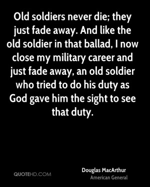 Old soldiers never die; they just fade away. And like the old soldier ...