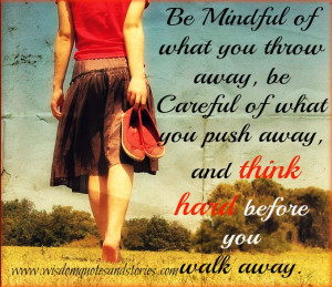 ... away, be careful of what you push away, and think hard before you walk